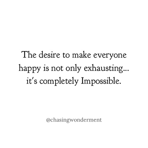 The desire to make everyone happy is not only exhausting... it's completely Impossible.