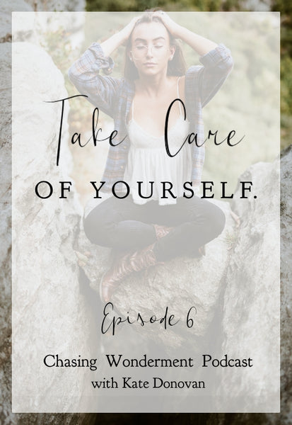 Take Care of Yourself - Chasing Wonderment Podcast Episode 6
