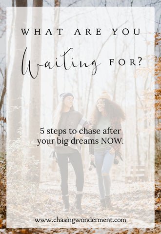 What Are You Waiting For? - 5 Steps to start chasing after those big dreams.