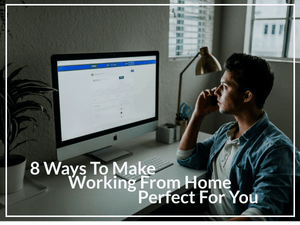 8 Ways To Making Working From Home Perfect For You