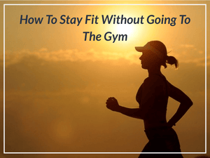 How To Stay Fit Without Going To The Gym