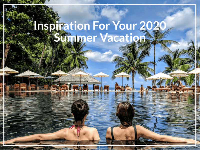 Inspiration For Your 2020 Summer Vacation