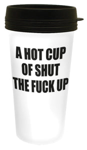 A Hot Cup of Shut the F*CK Up - 16 ounce plastic travel mug