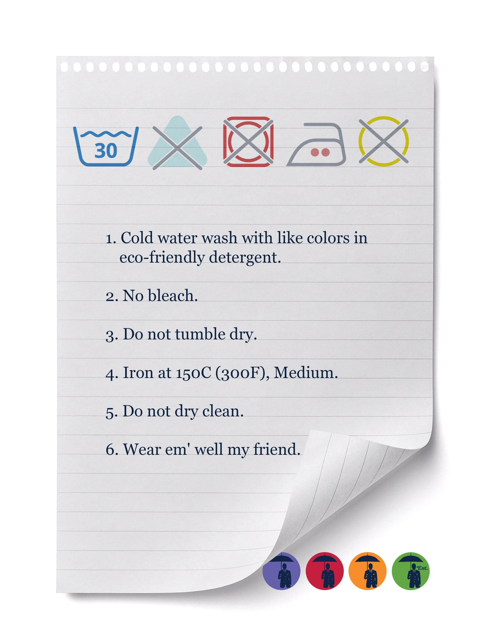 1. Cold water wash with like colors in  eco-friendly detergent.  2. No bleach.  3. Do not tumble dry.  4. Iron at 150C (300F), Medium.  5. Do not dry clean.  6. Wear em' well my friend.