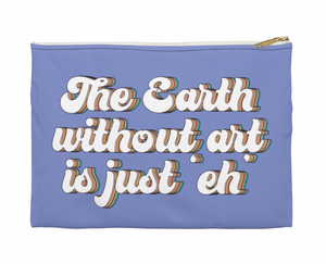 """THE EARTH WITHOUT ART IS JUST 'EH' ACCESSORY POUCH"