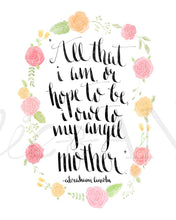 Load image into Gallery viewer, All that I am or hope to be I owe to my angel mother, Abraham Lincoln, Mother's Day, Mothers Day Gift, art print, typography