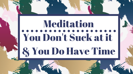 Meditation....You DON'T Suck at it & You DO Have Time