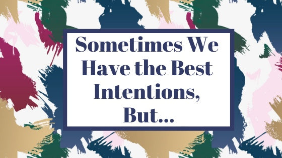 Sometimes We Have the Best Intentions, But....