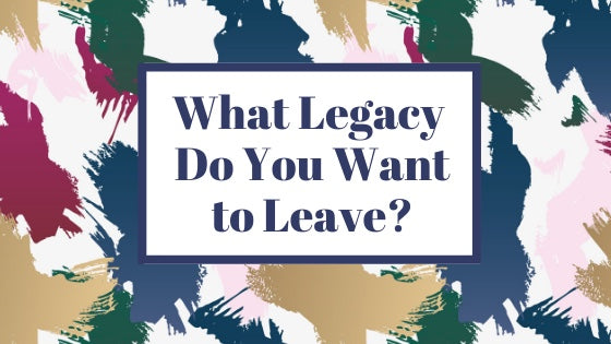What Legacy Do You Want to Leave?