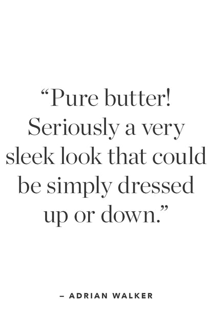 A quote from Adriwn Walker that says; 'Pure butter! Seriously a very sleek look that could be simply dressed up or down.'