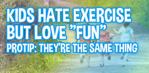 "My Kids Hate Exercise But Love ""Fun"". Protip: They're The Same Thing."