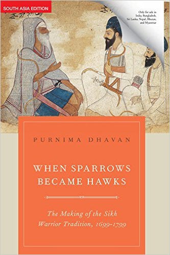 When Sparrows Became Hawks - The Making of the Sikh Warrior Tradition 1699-1799