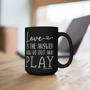Love Is The Answer Now Go Out And Play Black Mug 15oz
