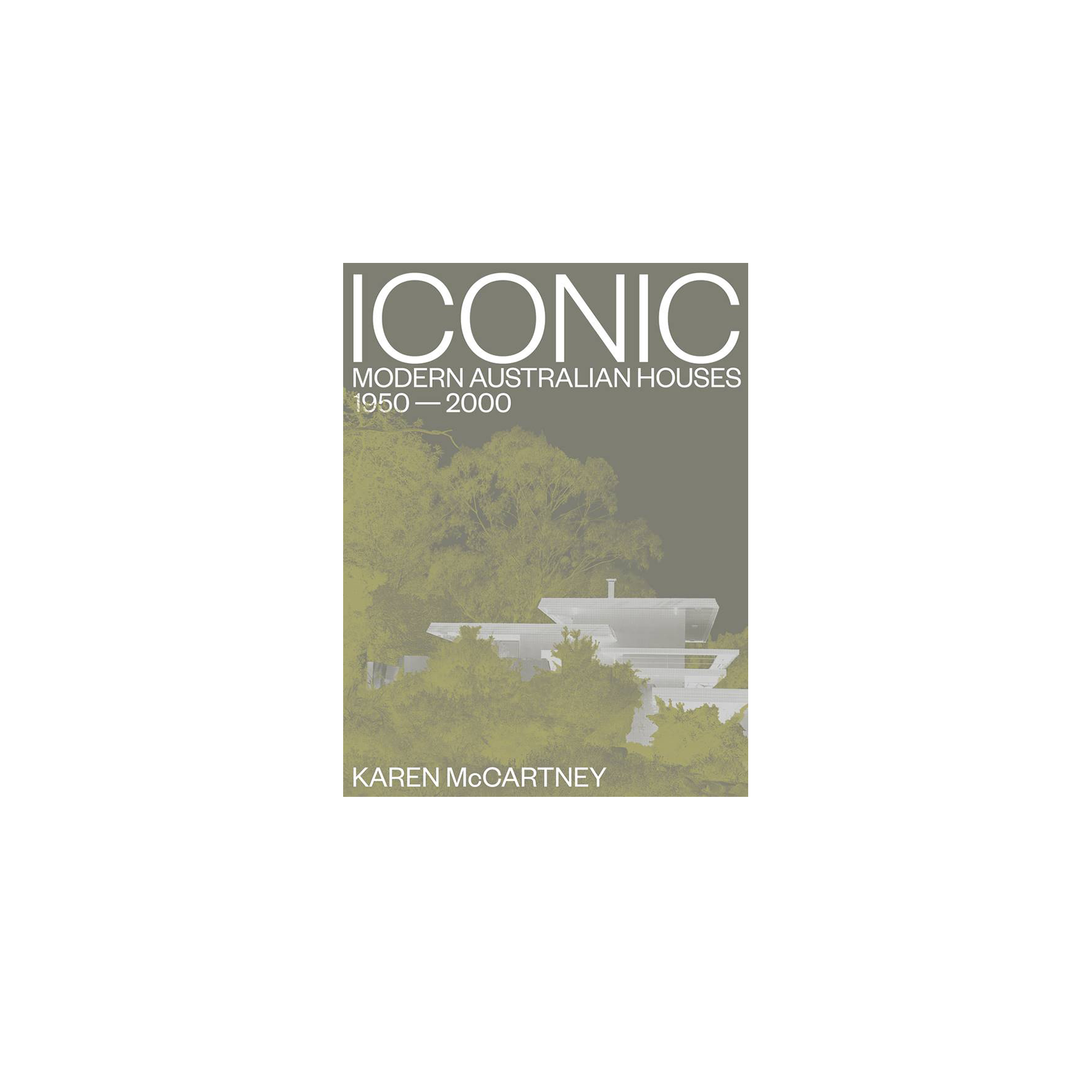 Iconic Modern Australian Houses 1950-2000 by Karen McCartney