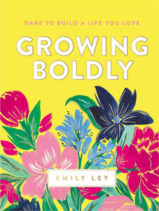 GROWING BOLDLY DARE TO BUILD A LIFE YOU LOVE