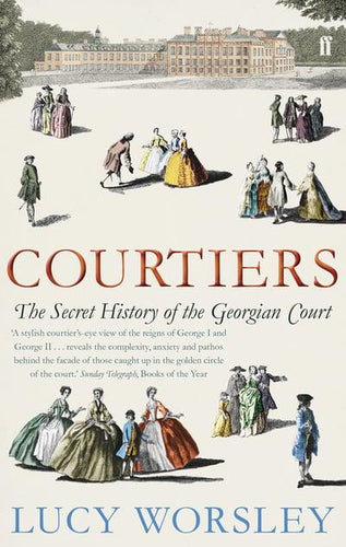 Courtiers The Secret History of the Georgian Court by  Lucy Worsley