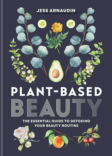 Plant-Based Beauty: The Essential Guide to Detoxing Your Beauty Routine Book