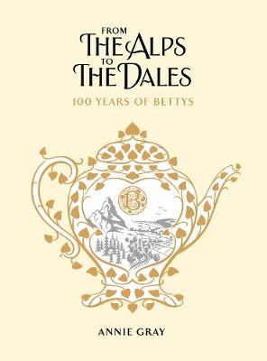 From the Alps to the Dales: 100 Years of Bettys by Annie Gray