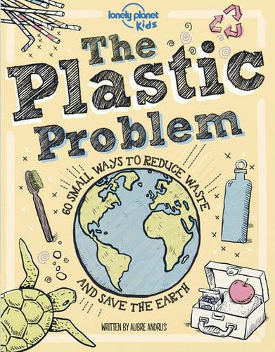 The Plastic Problem 60 Small Ways to Reduce Waste and Save the Earth - Lonely Planet Kids