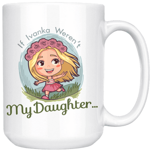 If Ivanka Weren't My Daughter 15oz. Mug