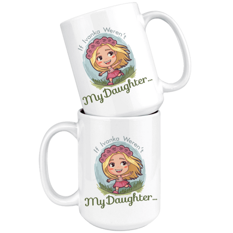 Image of If Ivanka Weren't My Daughter 15oz. Mug