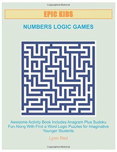 EPIC KIDS NUMBERS LOGIC GAMES: Awesome Activity Book Includes Anagram Plus Sudoku Fun