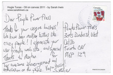 Dear People Power Press, thanks for your unique business! We have been making buttons like crazy people! I appreciate your user friendly website and special thanks to Meghan for her awesome encouragement and enthusiasm on the phone. Keep on pressing! Sarah Irwin. www.sarahirwin.ca