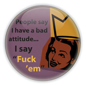 People Say I Have A Bad Attitude. I Say Fuck 'Em - Feminist Humour Button/Magnet
