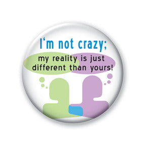 I'm Not Crazy; My Reality Is Just Different Than Yours!
