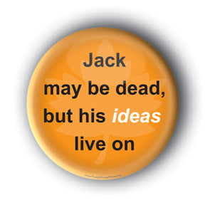 Jack May Be Dead, But His IDEAS Live On - Jack Layton Memorial Button/Magnet