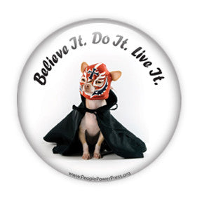 """Believe it. Do it. Live it"". Funny Chihuahua Dog Buttons on People Power Press"