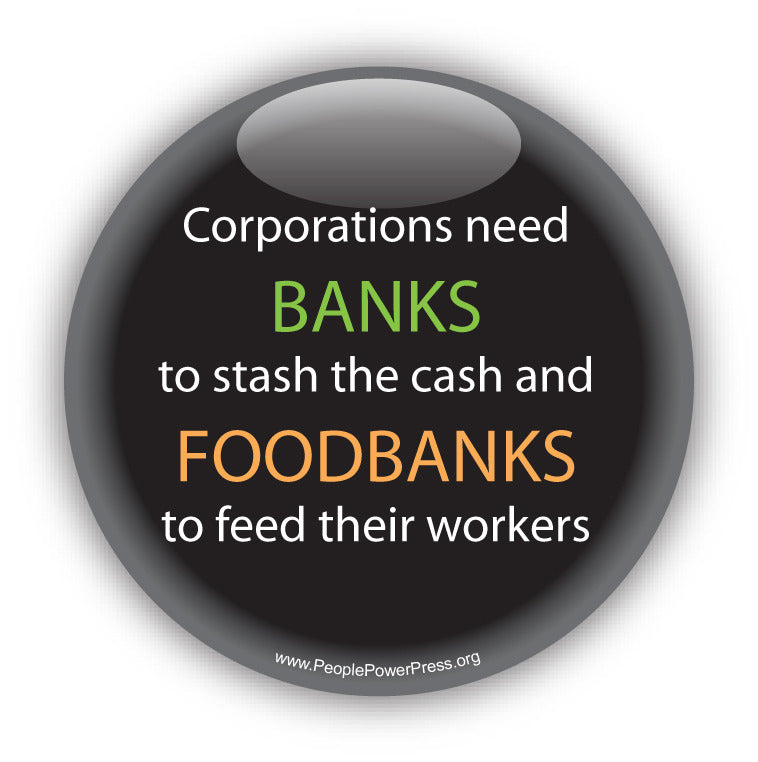 Corporations need Banks to stash the cash and FOODBANKS to feed their workers. Anti-Corporate Design