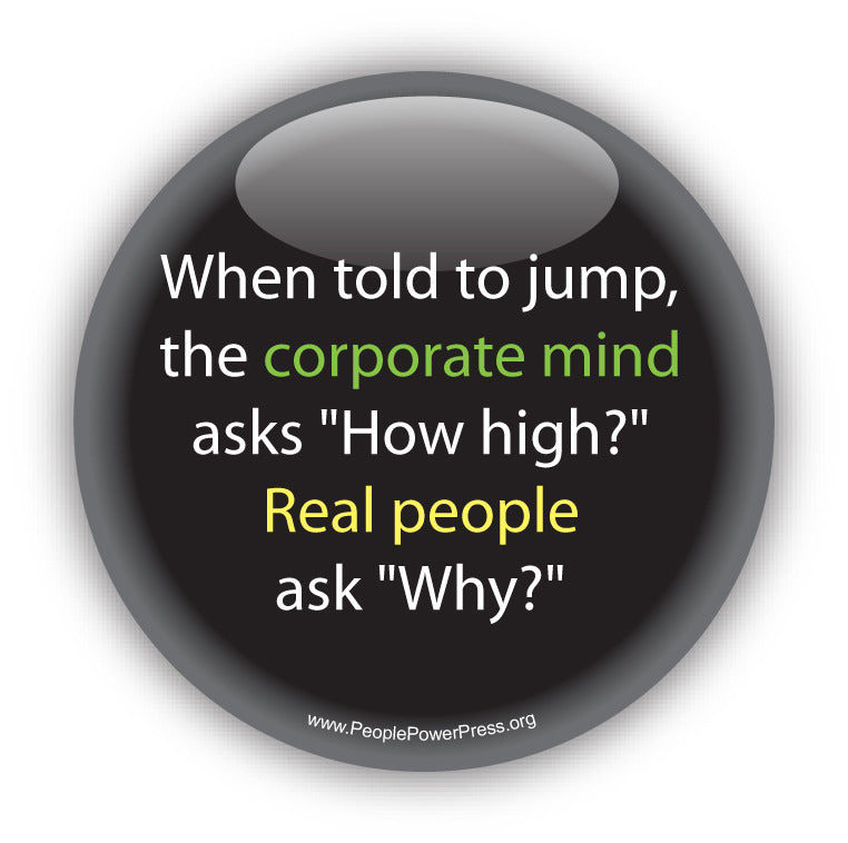 "When told to jump the corporate mind asks ""How high?"" Real People ask ""Why?"" Anti-Corporate Design"