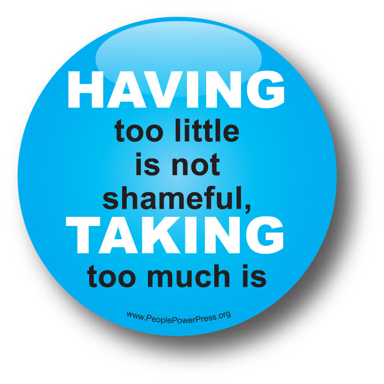HAVING Too Little Is Not Shameful, TAKING Too Much Is - Poverty Button