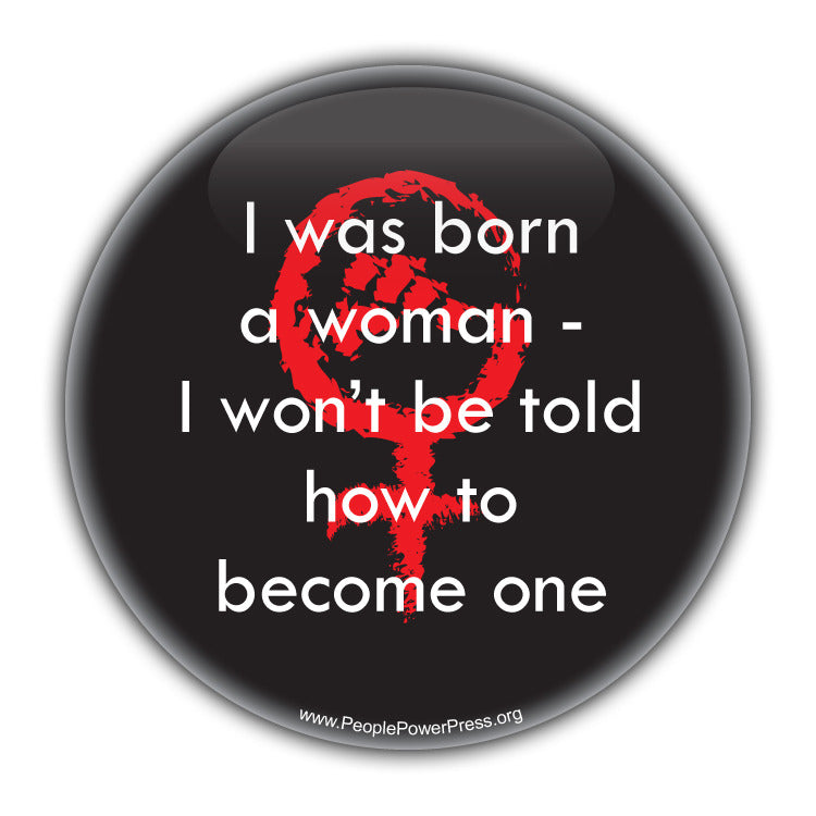 I was born a Woman - I Wont be told how to become one - Feminist Button  Civil Rights Button