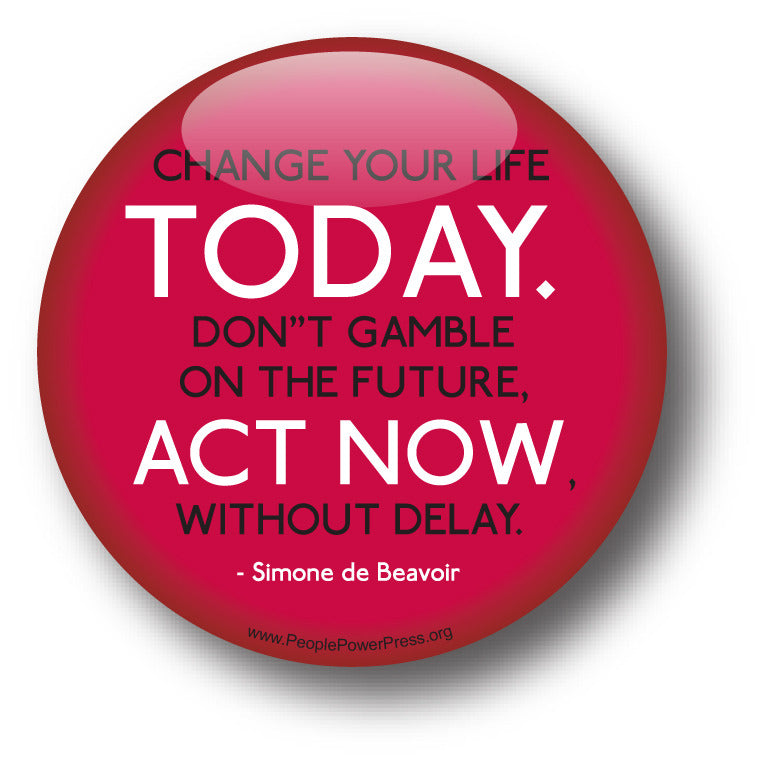 Change Your Life TODAY. Don't Gamble On The Future, ACT NOW, Without Delay - Simone de Beavoir - Civil Rights Button