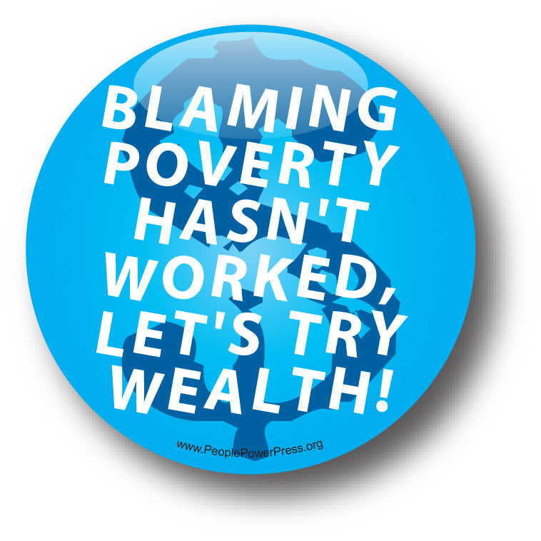 Blaming Poverty Hasn't Worked, Let's Try Wealth! - Poverty Button