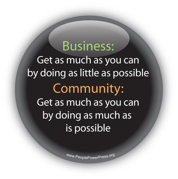 Business: Get as much as you can by doing as little as possible. Community: Get as much as you can by doing as much as is possible. Anti-Corporate Design