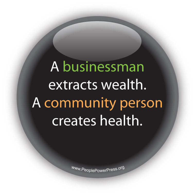 A businessman extracts wealth. A community person creates health. Anti-Corporate Design