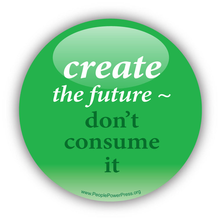 Create The Future - Don't Consume It - Consumerism Button