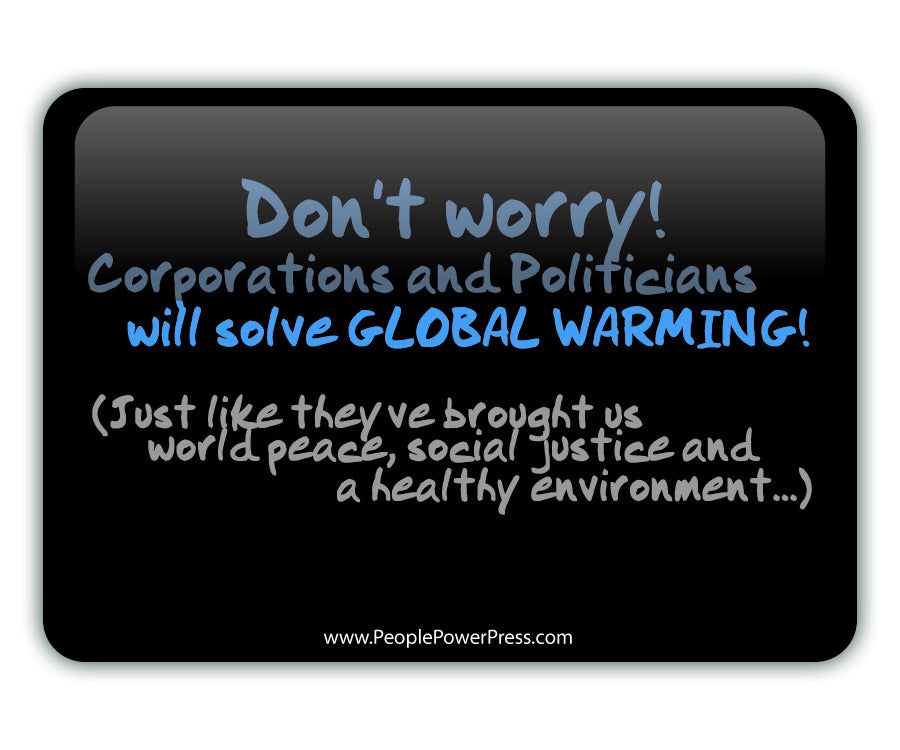 Don't Worry Corporations and Politicans Will Solve GLOBAL WARMING Just Like They've Brought Us World Peace, Social Justice and a Healthy Environment