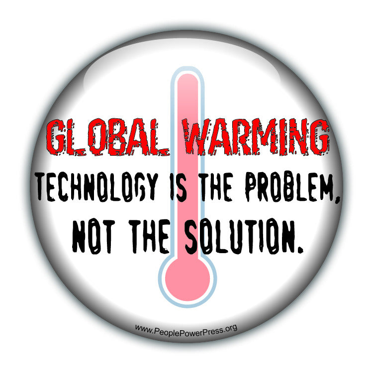 GLOBAL WARMING: Technology Is The Problem, Not The Solution - White - Environmental Button