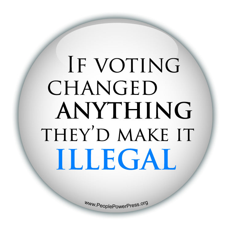 If Voting Changed Anything Theyd Make It Illegal - Civil Rights Button