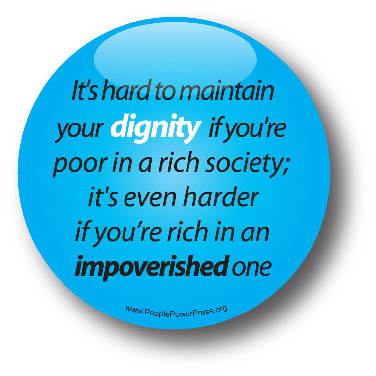 It's Hard To Maintain Your Dignity If You're Poor In a Rich Society, It's Even Harder If You're Rich In An Impoverished One - Poverty Button