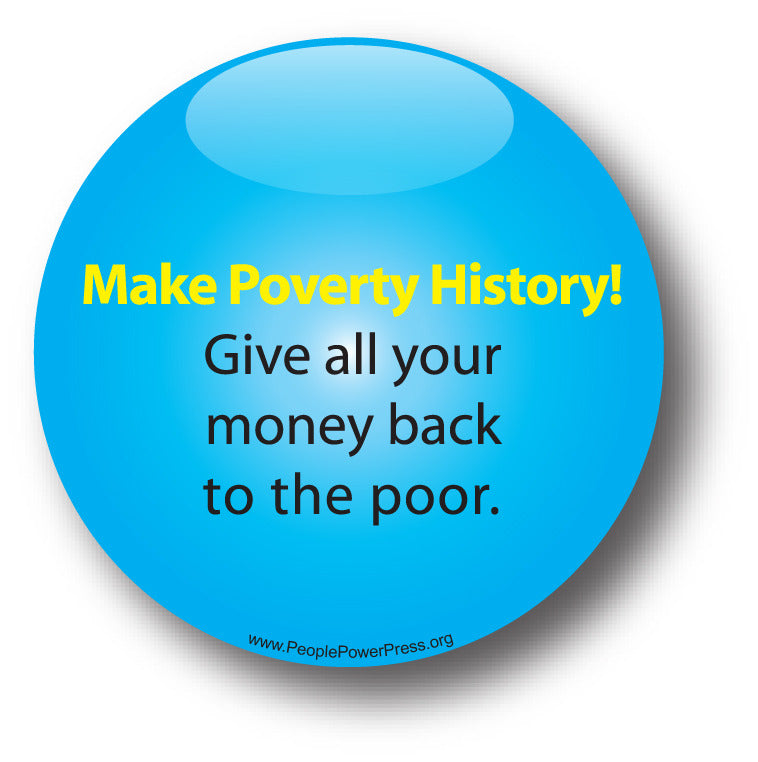 Make Poverty History! Give All Your Money Back To The Poor - Poverty Button