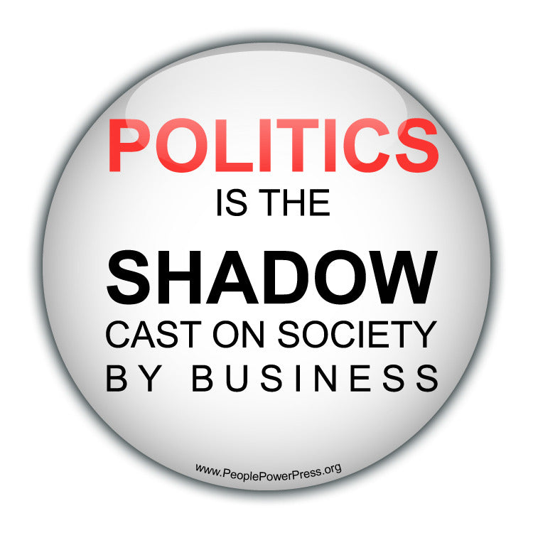POLITICS is the SHADOW cast on society By Business