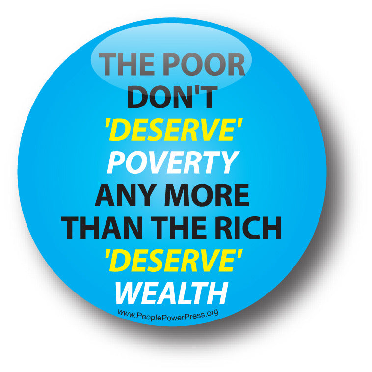 The Poor Don't 'Deserve' Poverty Any More Than The Rich 'Deserve' Wealth - Poverty Button