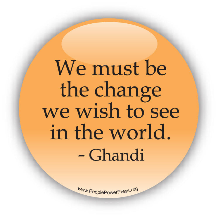 We Must Be The Change We Wish To See In The World - Ghandi - Civil Rights Button
