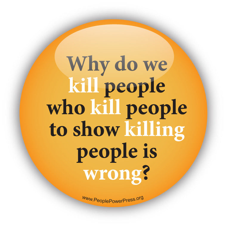Why Do We Kill People Who Kill People To Show Killing People Is Wrong? - Peace Button