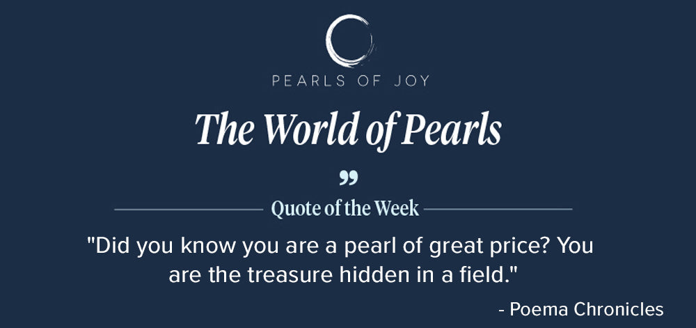 """Pearls of Joy Pearl Quote of the Week: """"Did you know you are a pearl of great price? You are the treasure hidden in a field."""" - Poema Chronicles"""